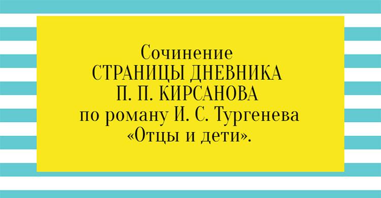 Сочинение СТРАНИЦЫ ДНЕВНИКА П. П. КИРСАНОВА по роману И. С. Тургенева «Отцы и дети».