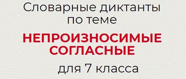 Словарные диктанты по теме НЕПРОИЗНОСИМЫЕ СОГЛАСНЫЕ по русскому языку для 7 класса.