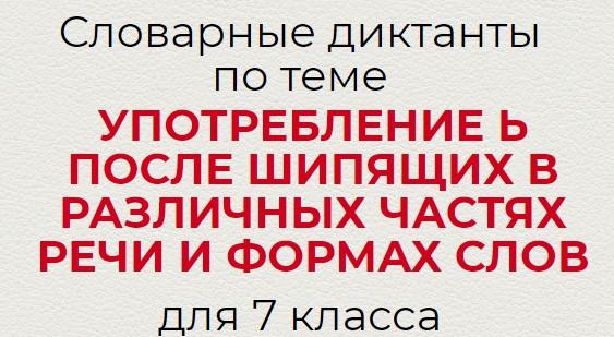 Словарные диктанты по УПОТРЕБЛЕНИЕ Ь ПОСЛЕ ШИПЯЩИХ В РАЗЛИЧНЫХ ЧАСТЯХ РЕЧИ И ФОРМАХ СЛОВ по русскому языку для 7 класса.
