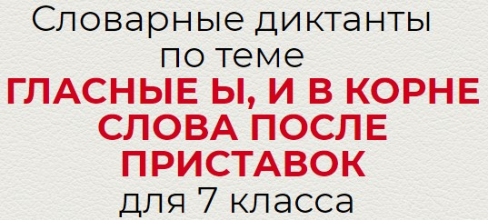 Словарные диктанты по теме ГЛАСНЫЕ Ы, И В КОРНЕ СЛОВА ПОСЛЕ ПРИСТАВОК по русскому языку для 7 класса.