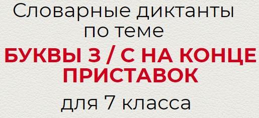 Словарные диктанты по теме БУКВЫ З / С НА КОНЦЕ ПРИСТАВОК по русскому языку для 7 класса.