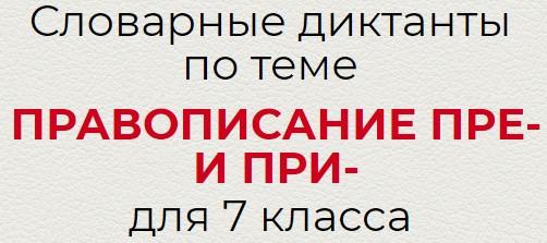 Словарные диктанты по теме ПРАВОПИСАНИЕ ПРЕ- И ПРИ-  по русскому языку для 7 класса.