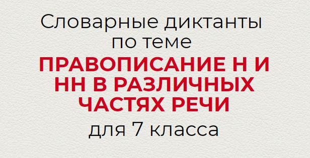 Словарные диктанты по ПРАВОПИСАНИЕ Н И НН В РАЗЛИЧНЫХ ЧАСТЯХ РЕЧИ по русскому языку для 7 класса.