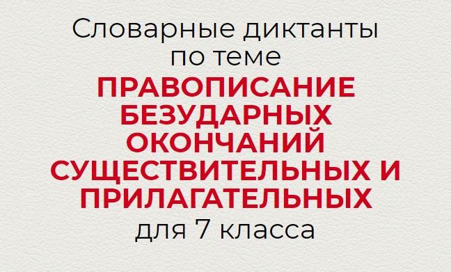 Словарные диктанты по теме ПРАВОПИСАНИЕ БЕЗУДАРНЫХ ОКОНЧАНИЙ СУЩЕСТВИТЕЛЬНЫХ И ПРИЛАГАТЕЛЬНЫХ по русскому языку для 7 класса.