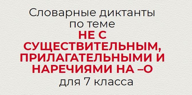 Словарные диктанты по теме НЕ С СУЩЕСТВИТЕЛЬНЫМИ, ПРИЛАГАТЕЛЬНЫМИ И НАРЕЧИЯМИ НА –О по русскому языку для 7 класса.