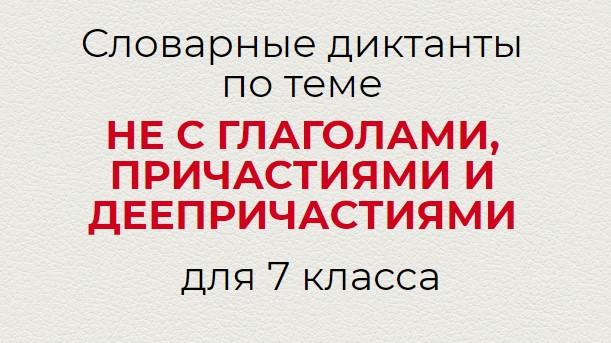 Словарные диктанты по теме НЕ С ГЛАГОЛАМИ, ПРИЧАСТИЯМИ И ДЕЕПРИЧАСТИЯМИ по русскому языку для 7 класса.