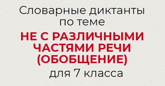 Словарные диктанты по теме НЕ С РАЗЛИЧНЫМИ ЧАСТЯМИ РЕЧИ (ОБОБЩЕНИЕ)по русскому языку для 7 класса.