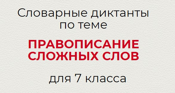 Словарные диктанты по ПРАВОПИСАНИЕ СЛОЖНЫХ СЛОВ по русскому языку для 7 класса.