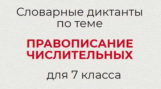 Словарные диктанты по теме ПРАВОПИСАНИЕ ЧИСЛИТЕЛЬНЫХ по русскому языку для 7 класса.