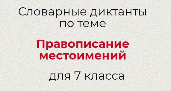 Словарные диктанты по теме ПРАВОПИСАНИЕ МЕСТОИМЕНИЙ по русскому языку для 7 класса.
