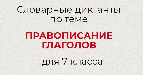 Словарные диктанты по теме ПРАВОПИСАНИЕ ГЛАГОЛОВ по русскому языку для 7 класса.