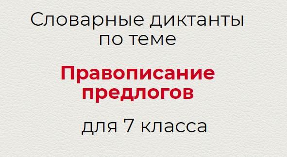 Словарные диктанты по теме ПРАВОПИСАНИЕ ПРЕДЛОГОВ по русскому языку для 7 класса.