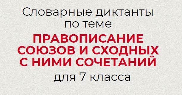 Словарные диктанты по теме ПРАВОПИСАНИЕ СОЮЗОВ И СХОДНЫХ С НИМИ СОЧЕТАНИЙ по русскому языку для 7 класса.