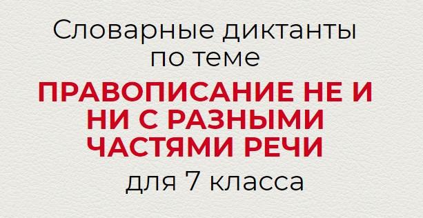 Словарные диктанты по теме ПРАВОПИСАНИЕ НЕ И НИ С РАЗНЫМИ ЧАСТЯМИ РЕЧИ по русскому языку для 7 класса.