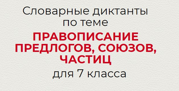 Словарные диктанты по теме ПРАВОПИСАНИЕ ПРЕДЛОГОВ, СОЮЗОВ, ЧАСТИЦ по русскому языку для 7 класса.