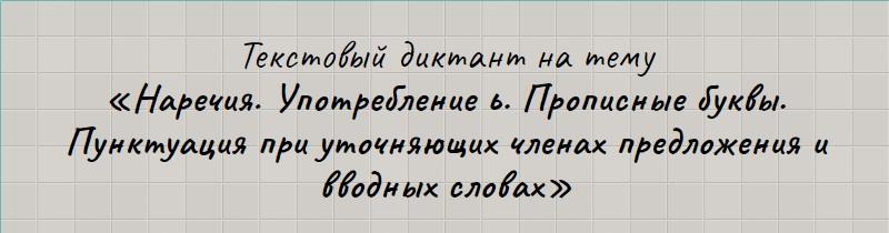 Текстовый диктант по теме «Наречия. Употребление ь. Прописные буквы. Пунктуация при уточняющих членах предложения и вводных словах».