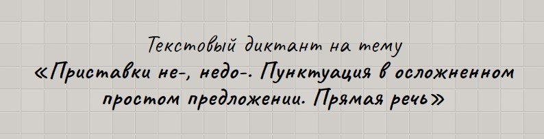 Текстовый диктант по теме «Приставки не-, недо-. Пунктуация в осложненном простом предложении. Прямая речь».