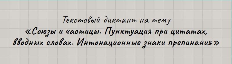 Текстовый диктант по теме «Союзы и частицы. Пунктуация при цитатах, вводных словах. Интонационные знаки препинания».